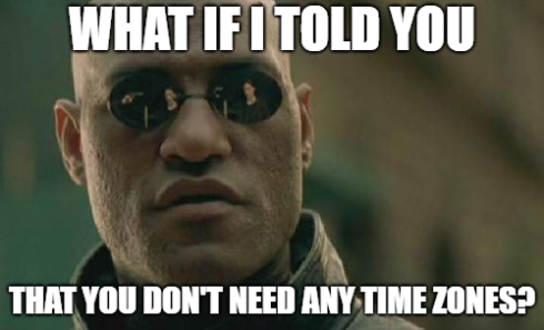 Neo: What if I told you that you don't need any timezones?